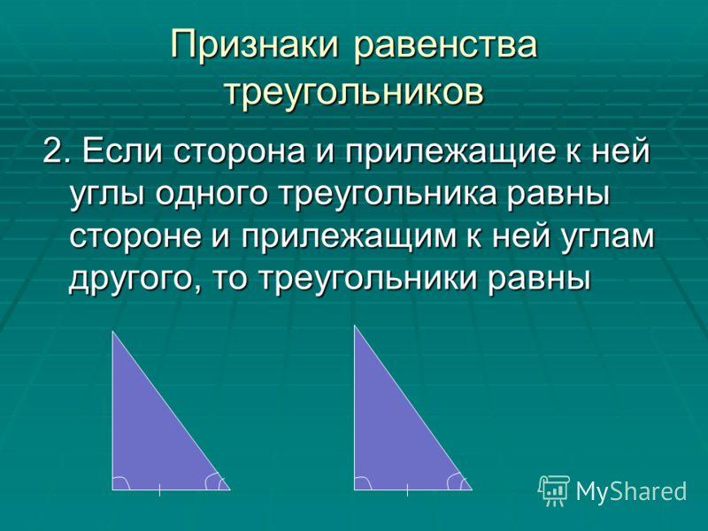 2. Если сторона и прилежащие к ней углы одного треугольника равны стороне и прилежащим к ней углам другого, то треугольники равны