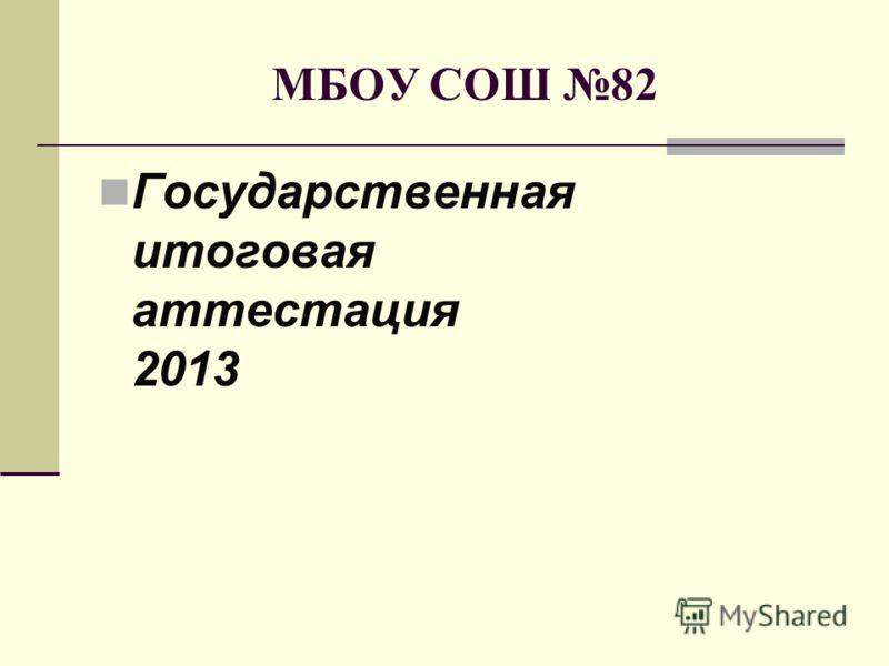 МБОУ СОШ 82 Государственная итоговая аттестация 2013