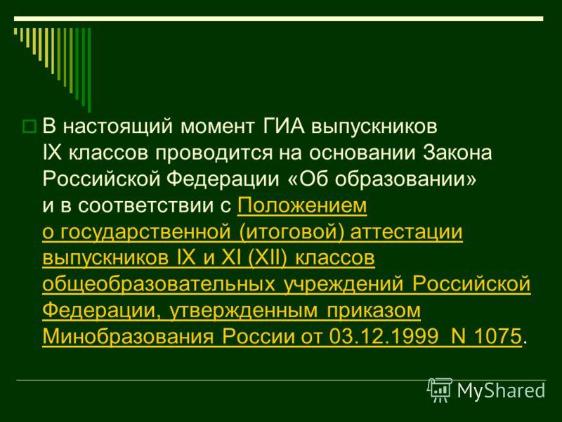 В настоящий момент ГИА выпускников IX классов проводится на основании Закона Российской Федерации «Об образовании» и в соответствии с Положением о государственной (итоговой) аттестации выпускников IX и XI (XII) классов общеобразовательных учреждений