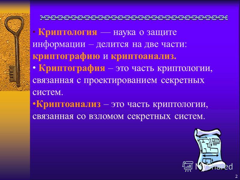 2 Криптология наука о защите информации – делится на две части: криптографию и криптоанализ. Криптография – это часть криптологии, связанная с проектированием секретных систем. Криптоанализ – это часть криптологии, связанная со взломом секретных сист
