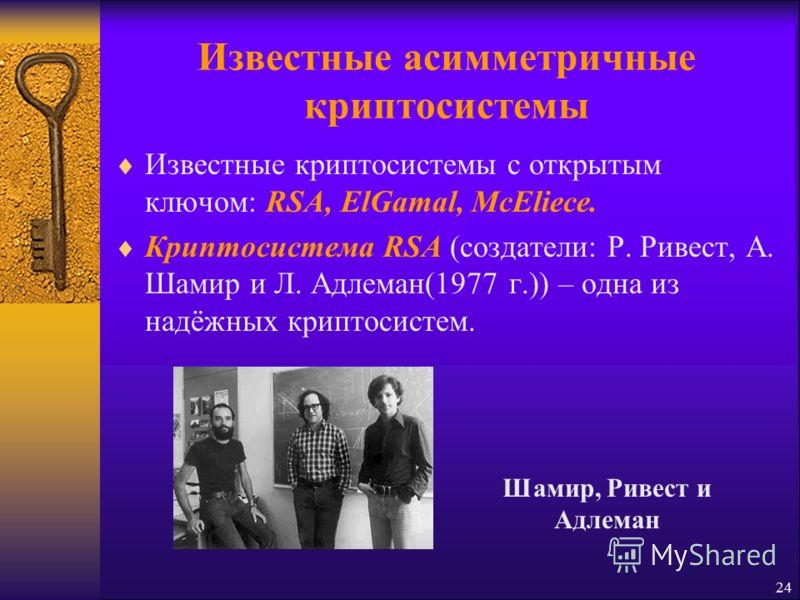 Известные асимметричные криптосистемы Известные криптосистемы с открытым ключом: RSA, ElGamal, McEliece. Криптосистема RSA (создатели: Р. Ривест, А. Шамир и Л. Адлеман(1977 г.)) – одна из надёжных криптосистем. 24 Шамир, Ривест и Адлеман