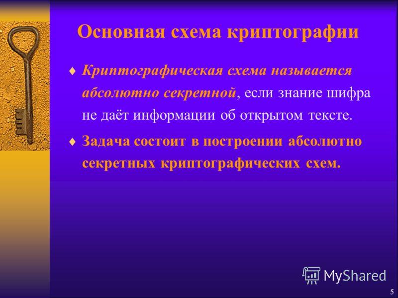 5 Криптографическая схема называется абсолютно секретной, если знание шифра не даёт информации об открытом тексте. Задача состоит в построении абсолютно секретных криптографических схем.
