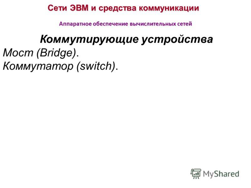 Сети ЭВМ и средства коммуникации Аппаратное обеспечение вычислительных сетей Коммутирующие устройства Мост (Bridge). Коммутатор (switch).