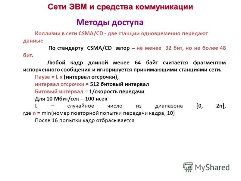 Сети ЭВМ и средства коммуникации Коллизии в сети CSMA/CD - две станции одновременно передают данные По стандарту CSMA/CD затор – не менее 32 бит, но не более 48 бит. Любой кадр длиной менее 64 байт считается фрагментом испорченного сообщения и игнори