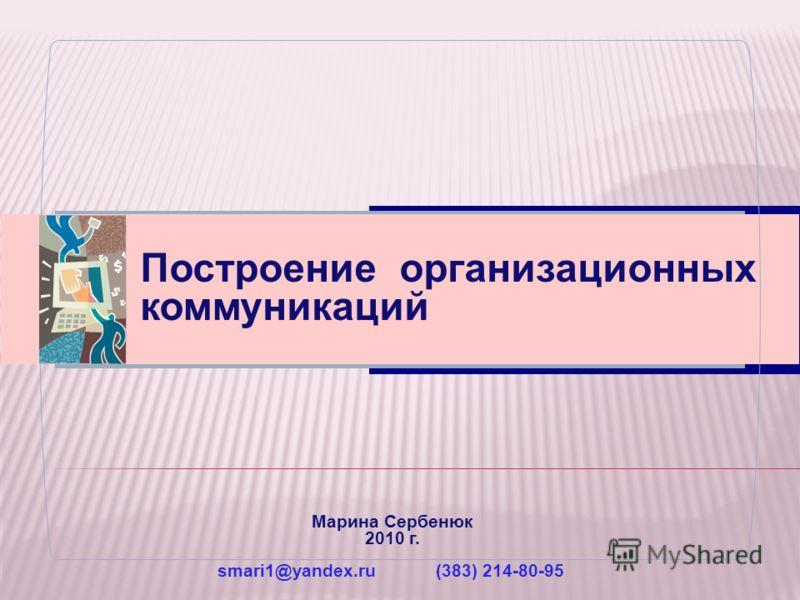 Построение организационных коммуникаций Марина Сербенюк 2010 г. smari1@yandex.ru (383) 214-80-95
