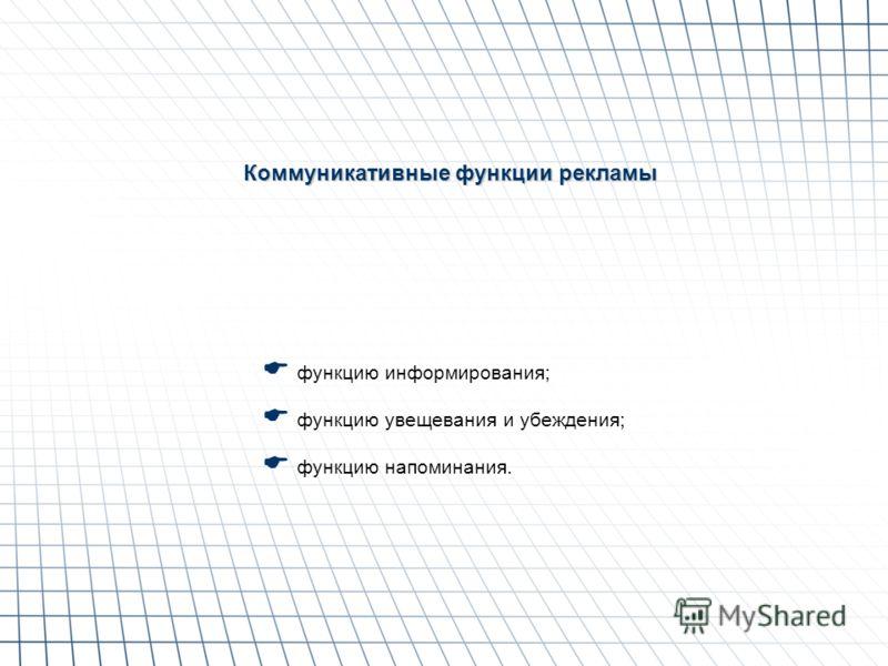 Коммуникативные функции рекламы функцию информирования; функцию увещевания и убеждения; функцию напоминания.