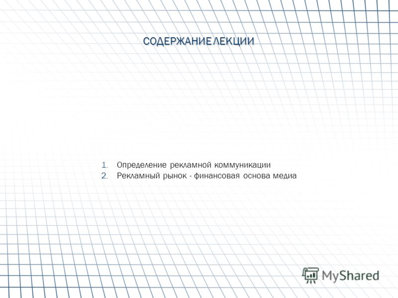 СОДЕРЖАНИЕ ЛЕКЦИИ 1.Определение рекламной коммуникации 2.Рекламный рынок - финансовая основа медиа
