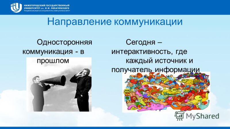 Направление коммуникации Односторонняя коммуникация - в прошлом Сегодня – интерактивность, где каждый источник и получатель информации