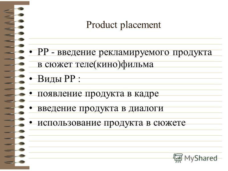 Product placement PP - введение рекламируемого продукта в сюжет теле(кино)фильма Виды PP : появление продукта в кадре введение продукта в диалоги использование продукта в сюжете