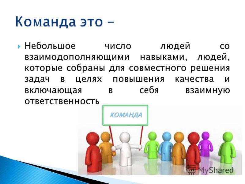 Небольшое число людей со взаимодополняющими навыками, людей, которые собраны для совместного решения задач в целях повышения качества и включающая в себя взаимную ответственность КОМАНДА