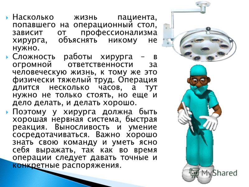 Насколько жизнь пациента, попавшего на операционный стол, зависит от профессионализма хирурга, объяснять никому не нужно. Сложность работы хирурга – в огромной ответственности за человеческую жизнь, к тому же это физически тяжелый труд. Операция длит