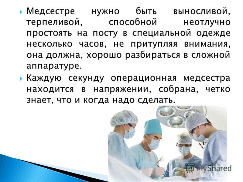 Медсестре нужно быть выносливой, терпеливой, способной неотлучно простоять на посту в специальной одежде несколько часов, не притупляя внимания, она должна, хорошо разбираться в сложной аппаратуре. Каждую секунду операционная медсестра находится в на