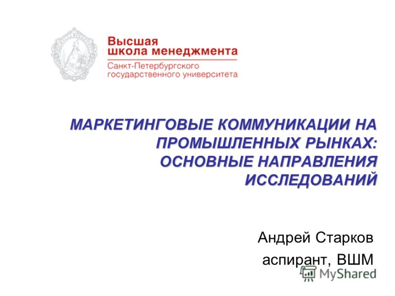 МАРКЕТИНГОВЫЕ КОММУНИКАЦИИ НА ПРОМЫШЛЕННЫХ РЫНКАХ: ОСНОВНЫЕ НАПРАВЛЕНИЯ ИССЛЕДОВАНИЙ Андрей Старков аспирант, ВШМ