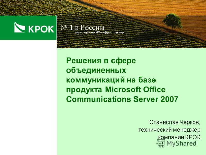 Решения в сфере объединенных коммуникаций на базе продукта Microsoft Office Communications Server 2007 Станислав Черков, технический менеджер компании КРОК