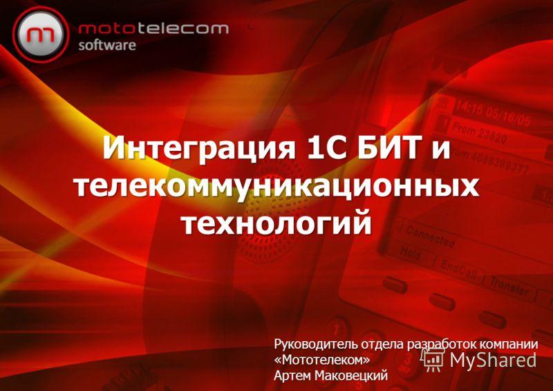 Интеграция 1С БИТ и телекоммуникационных технологий Руководитель отдела разработок компании «Мототелеком» Артем Маковецкий