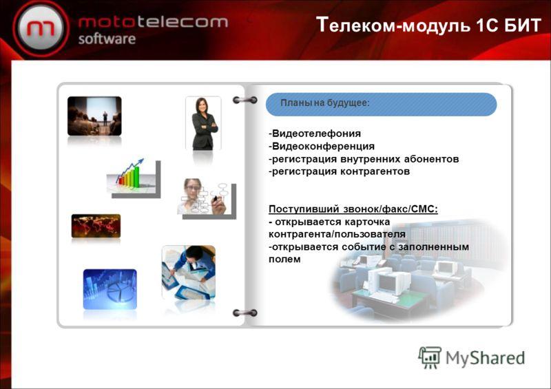 Т елеком-модуль 1С БИТ Планы на будущее: -Видеотелефония -Видеоконференция -регистрация внутренних абонентов -регистрация контрагентов Поступивший звонок/факс/СМС: - открывается карточка контрагента/пользователя -открывается событие с заполненным пол
