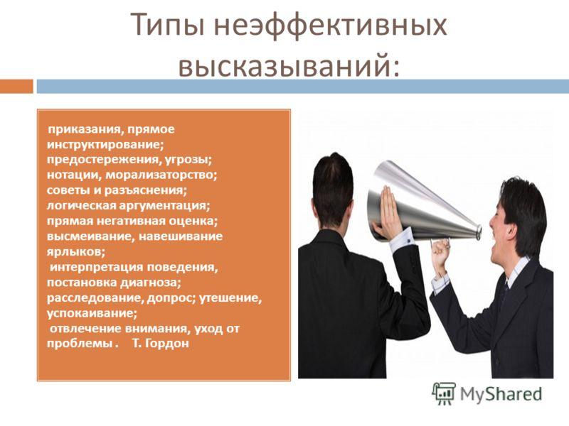 Типы неэффективных высказываний : приказания, прямое инструктирование; предостережения, угрозы; нотации, морализаторство; советы и разъяснения; логическая аргументация; прямая негативная оценка; высмеивание, навешивание ярлыков; интерпретация поведен