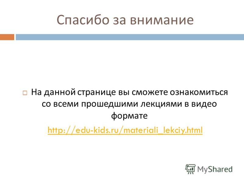 Спасибо за внимание На данной странице вы сможете ознакомиться со всеми прошедшими лекциями в видео формате http://edu-kids.ru/materiali_lekciy.html
