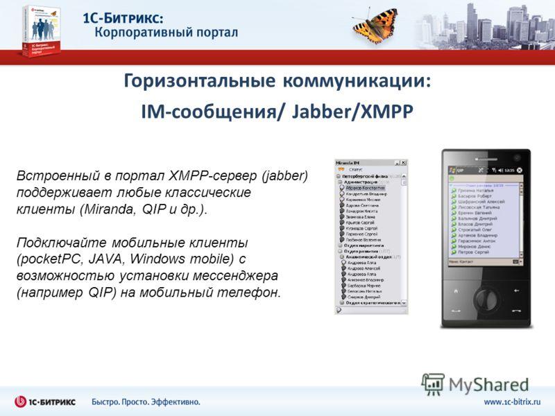 Горизонтальные коммуникации: IM-сообщения/ Jabber/XMPP Встроенный в портал XMPP-сервер (jabber) поддерживает любые классические клиенты (Miranda, QIP и др.). Подключайте мобильные клиенты (pocketPC, JAVA, Windows mobile) с возможностью установки месс