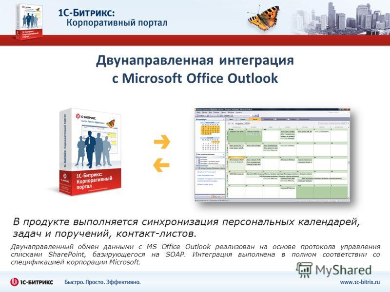 Двунаправленная интеграция с Microsoft Office Outlook В продукте выполняется синхронизация персональных календарей, задач и поручений, контакт-листов. Двунаправленный обмен данными с MS Office Outlook реализован на основе протокола управления спискам
