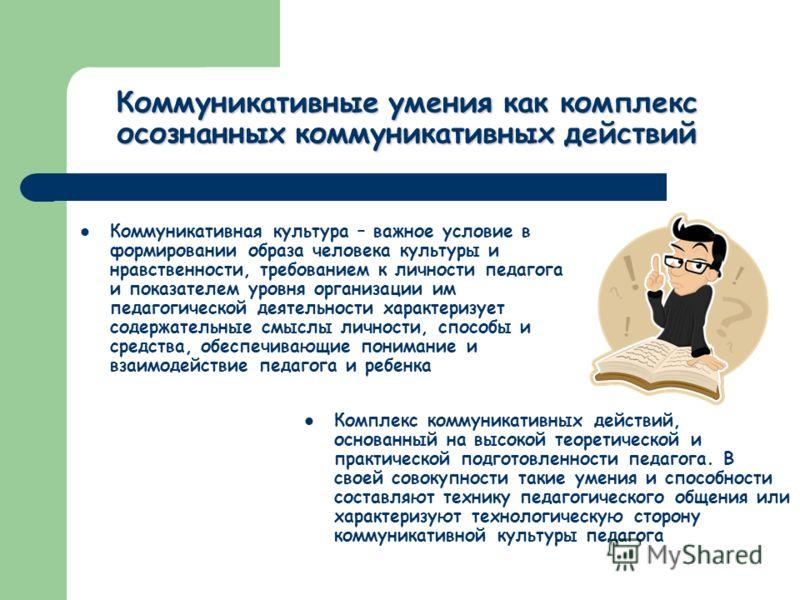 Коммуникативные умения как комплекс осознанных коммуникативных действий Коммуникативная культура – важное условие в формировании образа человека культуры и нравственности, требованием к личности педагога и показателем уровня организации им педагогиче