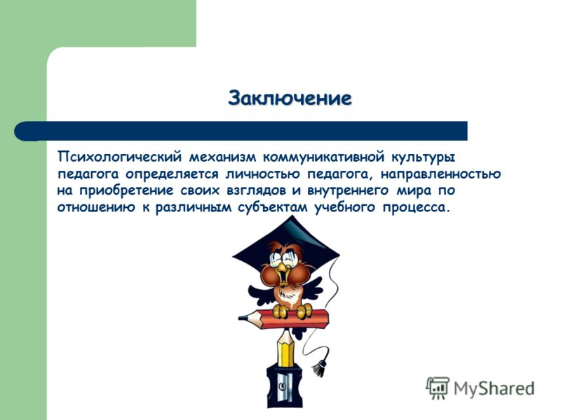 Заключение Психологический механизм коммуникативной культуры педагога определяется личностью педагога, направленностью на приобретение своих взглядов и внутреннего мира по отношению к различным субъектам учебного процесса.