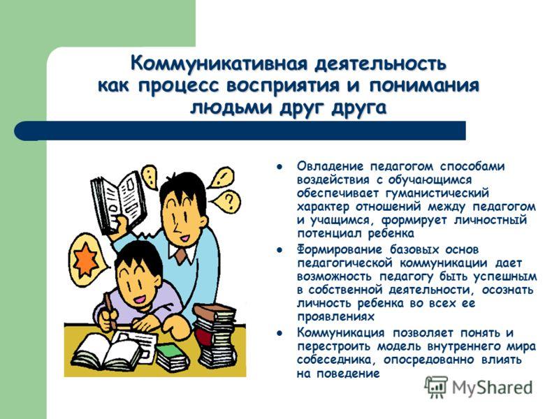 Коммуникативная деятельность как процесс восприятия и понимания людьми друг друга Овладение педагогом способами воздействия с обучающимся обеспечивает гуманистический характер отношений между педагогом и учащимся, формирует личностный потенциал ребен