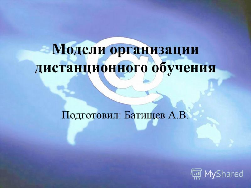 Модели организации дистанционного обучения Подготовил: Батищев А.В.