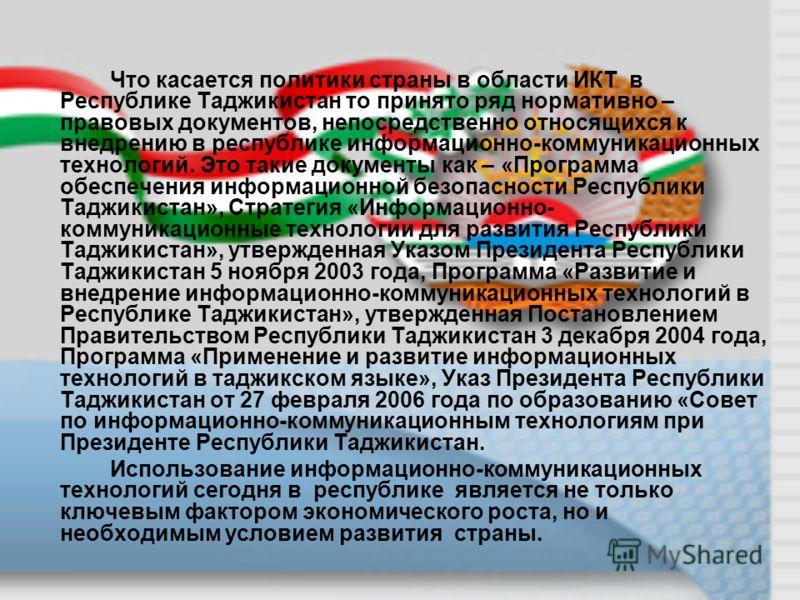Что касается политики страны в области ИКТ в Республике Таджикистан то принято ряд нормативно – правовых документов, непосредственно относящихся к внедрению в республике информационно-коммуникационных технологий. Это такие документы как – «Программа