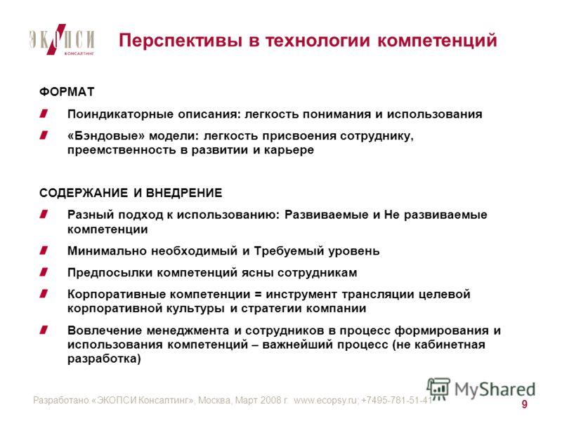 Разработано «ЭКОПСИ Консалтинг», Москва, Март 2008 г. www.ecopsy.ru; +7495-781-51-41 9 Перспективы в технологии компетенций ФОРМАТ Поиндикаторные описания: легкость понимания и использования «Бэндовые» модели: легкость присвоения сотруднику, преемств