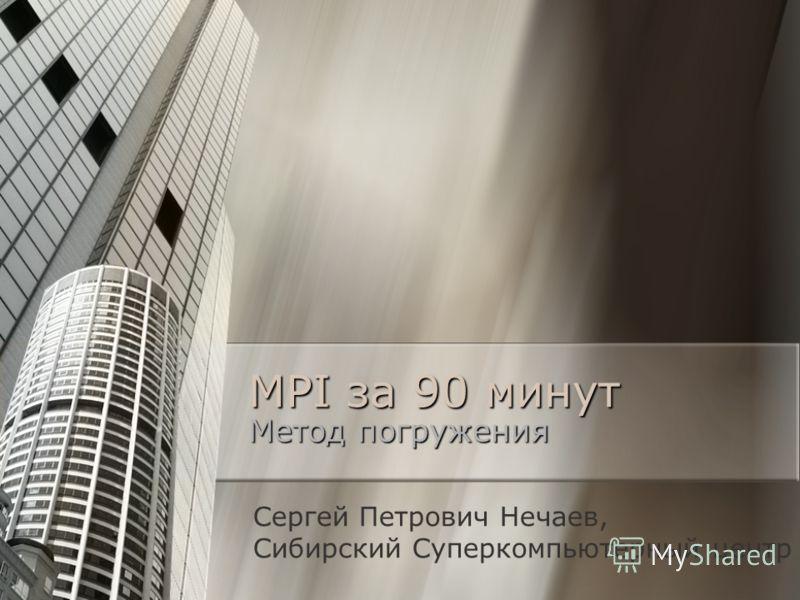 MPI за 90 минут Метод погружения Сергей Петрович Нечаев, Сибирский Суперкомпьютерный центр