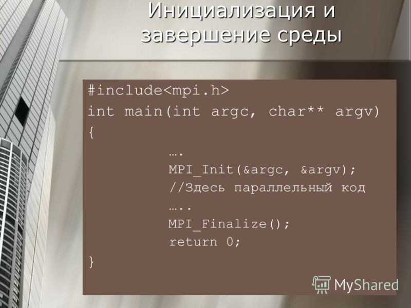 Инициализация и завершение среды #include int main(int argc, char** argv) { …. MPI_Init(&argc, &argv); //Здесь параллельный код ….. MPI_Finalize(); return 0; }