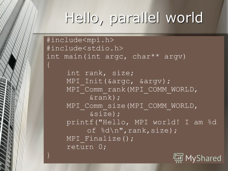Hello, parallel world #include #include int main(int argc, char** argv) { int rank, size; MPI_Init(&argc, &argv); MPI_Comm_rank(MPI_COMM_WORLD, &rank); MPI_Comm_size(MPI_COMM_WORLD, &size); printf(