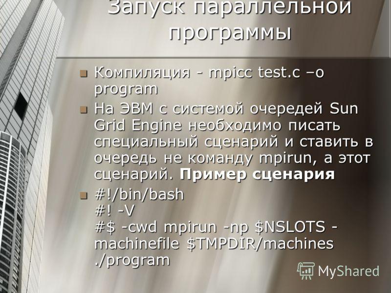 Запуск параллельной программы Компиляция - mpicc test.c –o program Компиляция - mpicc test.c –o program На ЭВМ с системой очередей Sun Grid Engine необходимо писать специальный сценарий и ставить в очередь не команду mpirun, а этот сценарий. Пример с