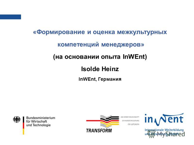 «Формирование и оценка межкультурных компетенций менеджеров» (на основании опыта InWEnt) Isolde Heinz InWEnt, Германия