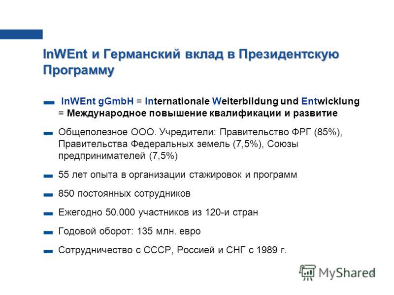 2 InWEnt и Германский вклад в Президентскую Программу InWEnt gGmbH = Internationale Weiterbildung und Entwicklung = Международное повышение квалификации и развитие Общеполезное ООО. Учредители: Правительство ФРГ (85%), Правительства Федеральных земел