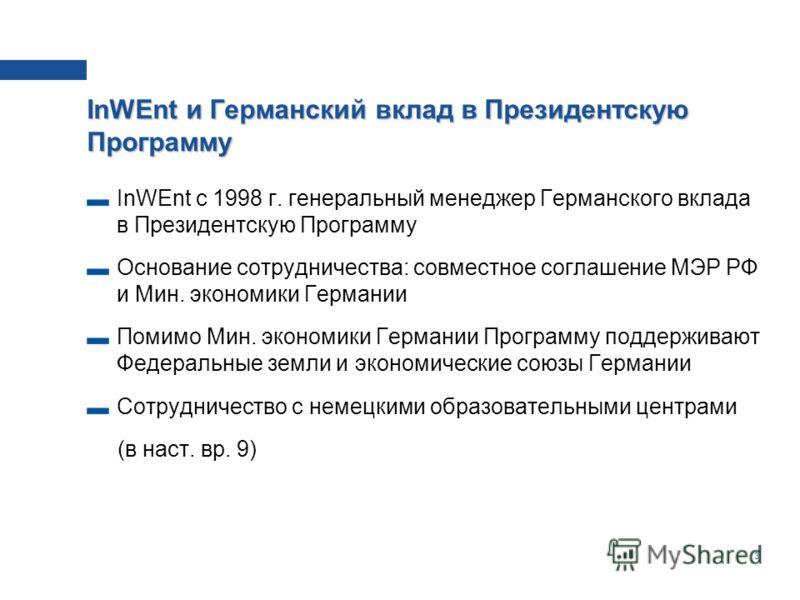 3 InWEnt и Германский вклад в Президентскую Программу InWEnt c 1998 г. генеральный менеджер Германского вклада в Президентскую Программу Основание сотрудничества: совместное соглашение МЭР РФ и Мин. экономики Германии Помимо Мин. экономики Германии П