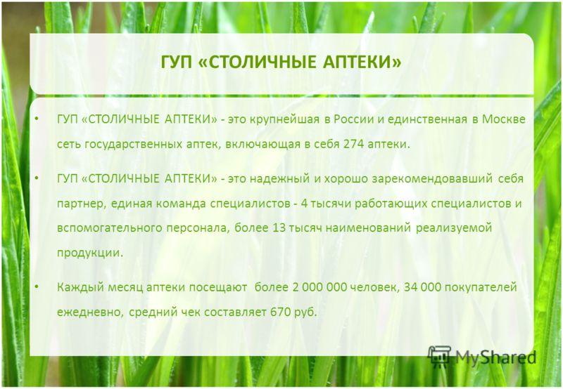 ГУП «СТОЛИЧНЫЕ АПТЕКИ» ГУП «СТОЛИЧНЫЕ АПТЕКИ» - это крупнейшая в России и единственная в Москве сеть государственных аптек, включающая в себя 274 аптеки. ГУП «СТОЛИЧНЫЕ АПТЕКИ» - это надежный и хорошо зарекомендовавший себя партнер, единая команда сп
