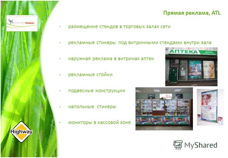 Прямая реклама, ATL -размещение стендов в торговых залах сети -рекламные стикеры под витринными стендами внутри зала -наружная реклама в витринах аптек -рекламные стойки -подвесные конструкции - напольные стикеры -мониторы в кассовой зоне