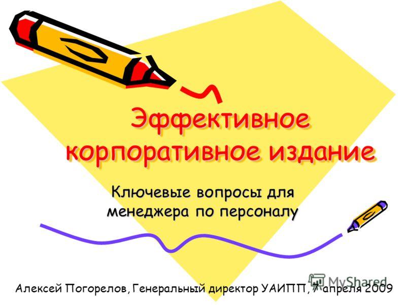 Эффективное корпоративное издание Ключевые вопросы для менеджера по персоналу Алексей Погорелов, Генеральный директор УАИПП, 7 апреля 2009
