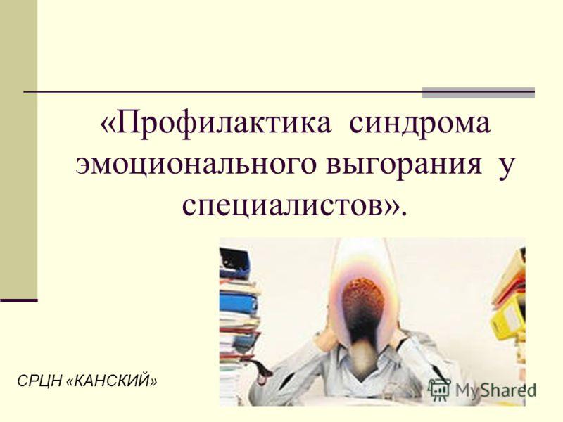«Профилактика синдрома эмоционального выгорания у специалистов». СРЦН «КАНСКИЙ»
