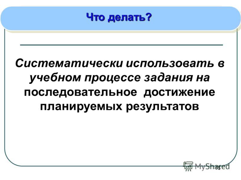 15 Что делать? Систематически использовать в учебном процессе задания на последовательное достижение планируемых результатов