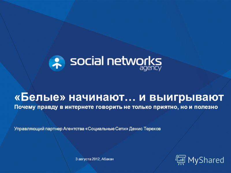 3 августа 2012, Абакан Управляющий партнер Агентства «Социальные Сети» Денис Терехов «Белые» начинают… и выигрывают Почему правду в интернете говорить не только приятно, но и полезно