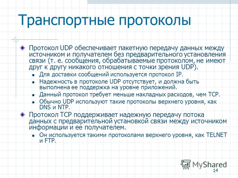 14 Транспортные протоколы Протокол UDP обеспечивает пакетную передачу данных между источником и получателем без предварительного установления связи (т. е. сообщения, обрабатываемые протоколом, не имеют друг к другу никакого отношения с точки зрения U