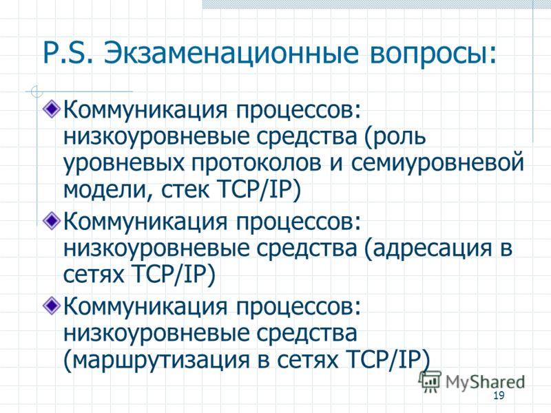 19 P.S. Экзаменационные вопросы: Коммуникация процессов: низкоуровневые средства (роль уровневых протоколов и семиуровневой модели, стек TCP/IP) Коммуникация процессов: низкоуровневые средства (адресация в сетях TCP/IP) Коммуникация процессов: низкоу
