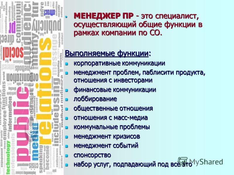 МЕНЕДЖЕР ПР - это специалист, осуществляющий общие функции в рамках компании по СО. МЕНЕДЖЕР ПР - это специалист, осуществляющий общие функции в рамках компании по СО. Выполняемые функции: корпоративные коммуникации корпоративные коммуникации менеджм