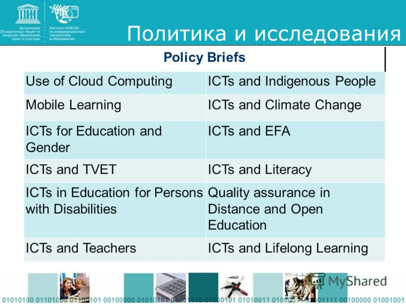 Политика и исследования Policy Briefs Use of Cloud ComputingICTs and Indigenous People Mobile LearningICTs and Climate Change ICTs for Education and Gender ICTs and EFA ICTs and TVETICTs and Literacy ICTs in Education for Persons with Disabilities Qu