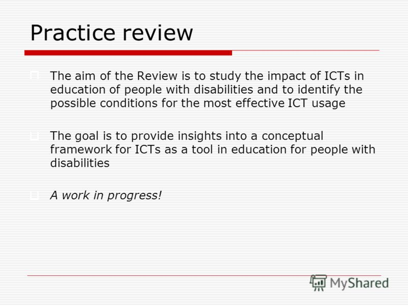 Practice review The aim of the Review is to study the impact of ICTs in education of people with disabilities and to identify the possible conditions for the most effective ICT usage The goal is to provide insights into a conceptual framework for ICT