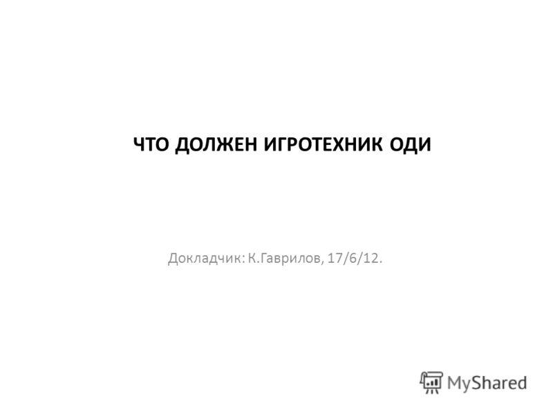 ЧТО ДОЛЖЕН ИГРОТЕХНИК ОДИ Докладчик: К.Гаврилов, 17/6/12.