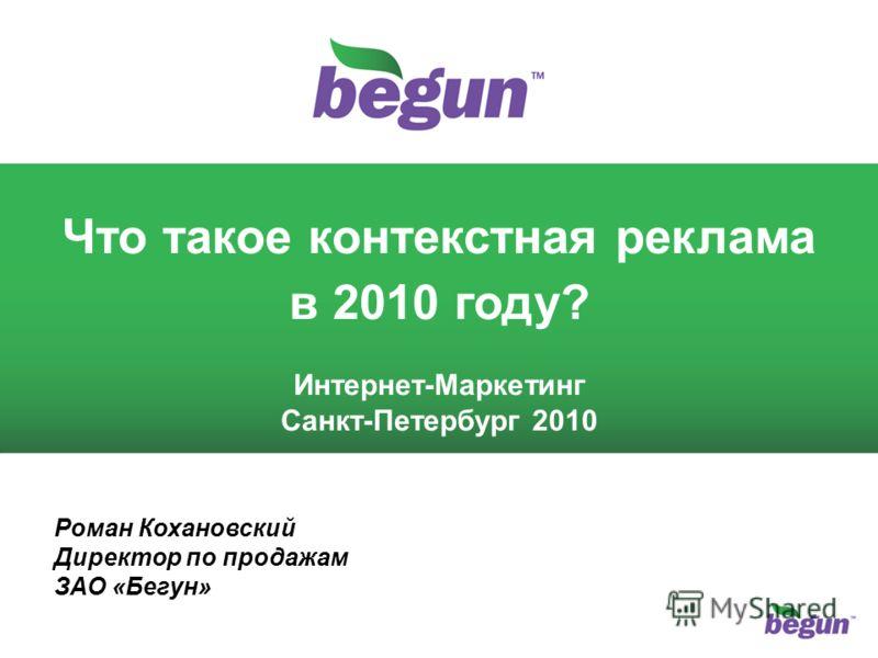 1 1 Что такое контекстная реклама в 2010 году? Интернет-Маркетинг Санкт-Петербург 2010 Роман Кохановский Директор по продажам ЗАО «Бегун»